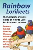 Rainbow Lorikeets, The Complete Owner's Guide on How to Care For Rainbow Lorikeets, Facts on habitat, breeding, lifespan, behavior, diet, cages, talki