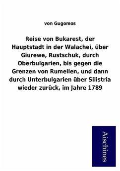 9783958007949 - von Gugomos: Reise von Bukarest, der Hauptstadt in der Walachei, über Giurewe, Rustschuk, durch Oberbulgarien, bis gegen die Grenzen von Rumelien, und dann durch ... über Silistria wieder zurück, im Jahre 1789 - Buch
