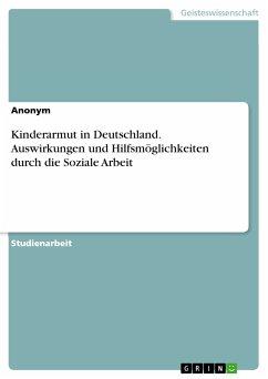 Kinderarmut in Deutschland. Auswirkungen und Hilfsmöglichkeiten durch die Soziale Arbeit (eBook, PDF)