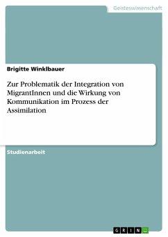 Zur Problematik der Integration von MigrantInnen und die Wirkung von Kommunikation im Prozess der Assimilation - Winklbauer, Brigitte