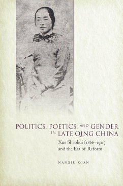 Politics, Poetics, and Gender in Late Qing China: Xue Shaohui and the Era of Reform - Qian, Nanxiu