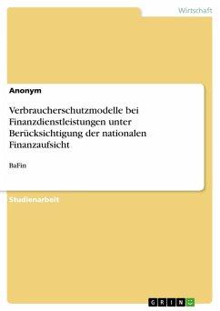 Verbraucherschutzmodelle bei Finanzdienstleistungen unter Berücksichtigung der nationalen Finanzaufsicht (eBook, PDF)