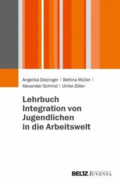 Lehrbuch Integration von Jugendlichen in die Arbeitswelt (eBook, PDF) - Müller, Bettina; Zöller, Ulrike; Diezinger, Angelika; Schmid, Alexander