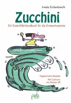 Zucchini - Ein Erste-Hilfe-Handbuch für die Ernteschwemme - Erckenbrecht, Irmela