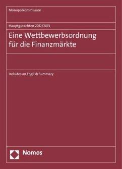 Hauptgutachten 2012/2013. Eine Wettbewerbsordnung für die Finanzmärkte - Monopolkommission
