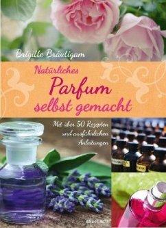 Natürliches Parfum selbst gemacht - Bräutigam, Brigitte