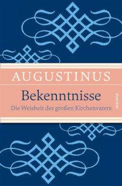 Bekenntnisse - Die Weisheit des großen Kirchenvaters - Augustinus, Aurelius