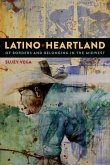 Latino Heartland: Of Borders and Belonging in the Midwest