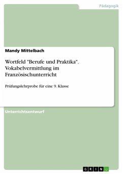 """Wortfeld """"Berufe und Praktika"""". Vokabelvermittlung im Französischunterricht einer 9. Klasse (eBook, PDF)"""