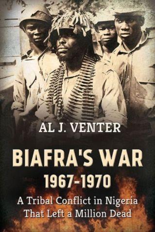 Biafra's War 1967-1970: A Tribal Conflict in Nigeria That Left a Million Dead - Venter, Al J.