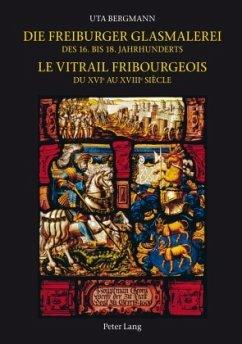 Die Freiburger Glasmalerei des 16. bis 18. Jahrhunderts. Le vitrail fribourgeois du XVIe au XVIIIe siècle - Bergmann, Uta