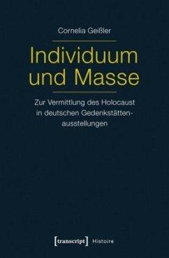 Individuum und Masse - Zur Vermittlung des Holocaust in deutschen Gedenkstättenausstellungen - Geißler, Cornelia