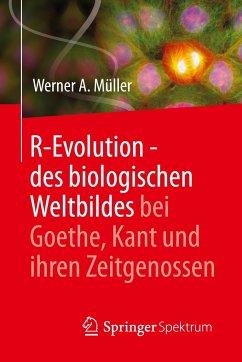 R-Evolution - des biologischen Weltbildes bei Goethe, Kant und ihren Zeitgenossen - Müller, Werner A.