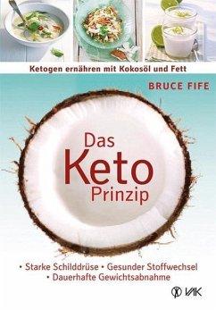 Das Keto-Prinzip: Ketogen ernähren mit Kokosöl und Fett - Fife, Bruce