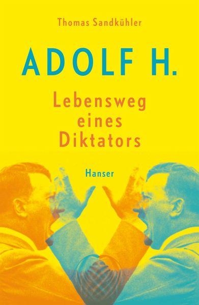 Adolf H. - Lebensweg eines Diktators - Sandkühler, Thomas