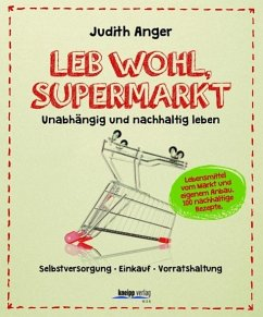Leb wohl, Supermarkt. Unabhängig und nachhaltig leben Selbstversorgung-Einkauf-Vorratshaltung - Anger, Judith