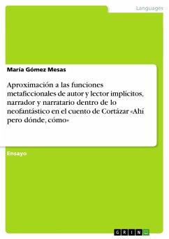 Aproximación a las funciones metaficcionales de autor y lector implícitos, narrador y narratario dentro de lo neofantástico en el cuento de Cortázar «Ahí pero dónde, cómo»