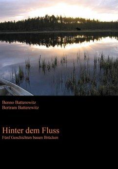 Hinter dem Fluss - Fünf Geschichten bauen Brücken (eBook, ePUB) - Batterewitz, Bertram; Batterewitz, Benno
