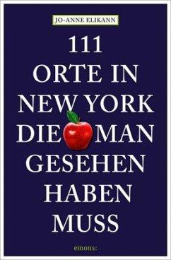 111 Orte in New York, die man gesehen haben muss - Elikann, Jo-Anne