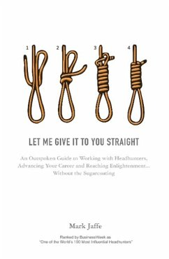 Let Me Give It to You Straight: An Outspoken Guide to Working with Headhunters, Advancing Your Career and Reaching Enlightenment... Without the Sugarc - Jaffe, Mark
