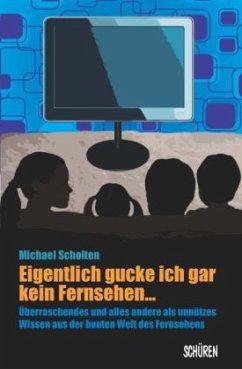 Eigentlich gucke ich gar kein Fernsehen ... Überraschendes und alles andere als unnützes Wissen aus der Welt des Fernseh (Mängelexemplar) - Scholten, Michael
