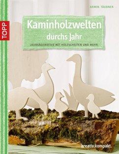 Kaminholzwelten durchs Jahr - Täubner, Armin