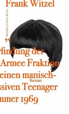 Die Erfindung der Roten Armee Fraktion durch einen manisch depressiven Teenager im Sommer 1969 - Witzel, Frank