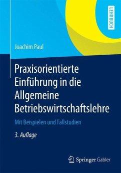 Praxisorientierte Einführung in die Allgemeine Betriebswirtschaftslehre - Paul, Joachim