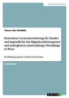 Kostenlose Lernunterstützung für Kinder und Jugendliche mit Migrationshintergrund und unbegleitete minderjährige Flüchtlinge in Wien - Wagner, Tilman O.