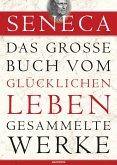 Seneca: Das große Buch vom glücklichen Leben - Gesammelte Werke (eBook, ePUB)