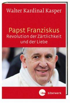 Papst Franziskus - Revolution der Zärtlichkeit und der Liebe - Kasper, Walter