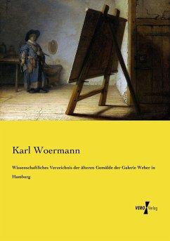 Wissenschaftliches Verzeichnis der älteren Gemälde der Galerie Weber in Hamburg - Woermann, Karl