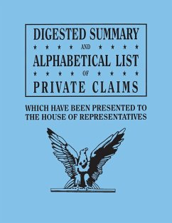 Digested Summary and Alphabetical List of Private Claims which have been presented to the House of Representatives from the first to the thirty-first Congress, exhibiting the action of Congress on each claim; with references to the journals, reports, bill