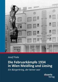 Die Februarkämpfe 1934 in Wien Meidling und Liesing: Ein Bürgerkrieg, der keiner war (eBook, PDF) - Fiala, Josef
