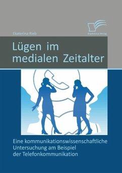 Lügen im medialen Zeitalter: Eine kommunikationswissenschaftliche Untersuchung am Beispiel der Telefonkommunikation (eBook, PDF) - Rieb, Ekaterina