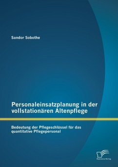 Personaleinsatzplanung in der vollstationären Altenpflege: Bedeutung der Pflegeschlüssel für das quantitative Pflegepersonal (eBook, PDF) - Sobothe, Sandor