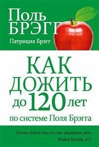 Как дожить до 120 лет по системе Поля Брэгга (Bregg Healthy Lifestyle Vital Living to 120!) (eBook, ePUB) - Брэгг, Патриция; Брэгг, Поль