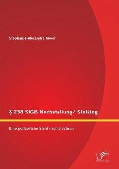 § 238 StGB Nachstellung/ Stalking: Eine polizeiliche Sicht nach 6 Jahren - Meier, Stephanie-Alexandra