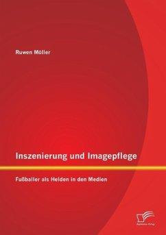 Inszenierung und Imagepflege: Fußballer als Helden in den Medien - Möller, Ruwen