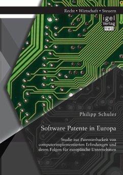 Software Patente in Europa: Studie zur Patentierbarkeit von computerimplementierten Erfindungen und deren Folgen für europäische Unternehmen - Schuler, Philipp