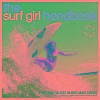 The Surf Girl Handbook: Everything You Need to Know about Surfing - Searle, Louise