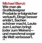 Michael Bierut: Wie man als Grafikdesigner Produkte erfolgreicher verkauft, Dinge besser erklärt, Sachen schöner macht, Leute zum Lachen bringt (oder zum Weinen) - und manchmal sogar die Welt verbessert