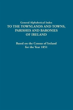General Alphabetical Index to the Townlands and Towns, Parishes and Baronies of Ireland. Based on the Census of Ireland for the Year 1851