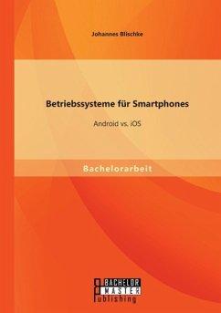 Betriebssysteme für Smartphones: Android vs. iOS - Blischke, Johannes