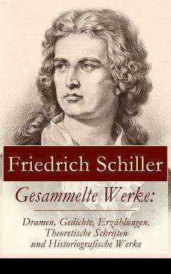Gesammelte Werke: Dramen, Gedichte, Erzählungen, Theoretische Schriften und Historiografische Werke (eBook, ePUB) - Schiller, Friedrich