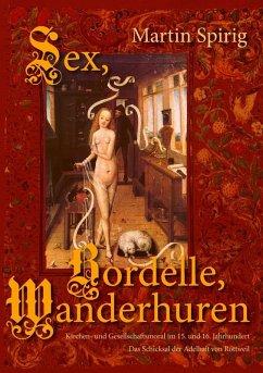 Sex - Bordelle - Wanderhuren. Kirchen- und Gesellschaftsmoral im 15. und 16. Jahrhundert (eBook, ePUB)