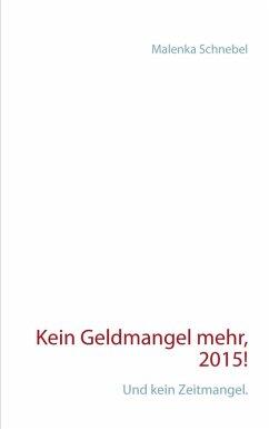 Kein Geldmangel mehr, 2015! (eBook, ePUB) - Schnebel, Malenka