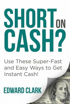 Short On Cash? Use These Super-Fast and Easy Ways to Get Instant Cash! - Clark, Edward
