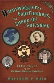 Hornswogglers, Fourflushers & Snake-Oil Salesmen: True Tales of the Old West's Sleaziest Swindlers