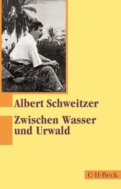 Zwischen Wasser und Urwald - Schweitzer, Albert